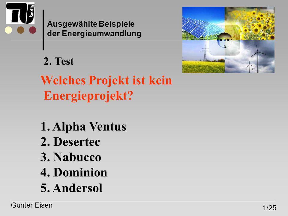 Günter Eisen 1/25 Ausgewählte Beispiele der Energieumwandlung Welches Projekt ist kein Energieprojekt? 1. Alpha Ventus 2. Desertec 3. Nabucco 4. Domin