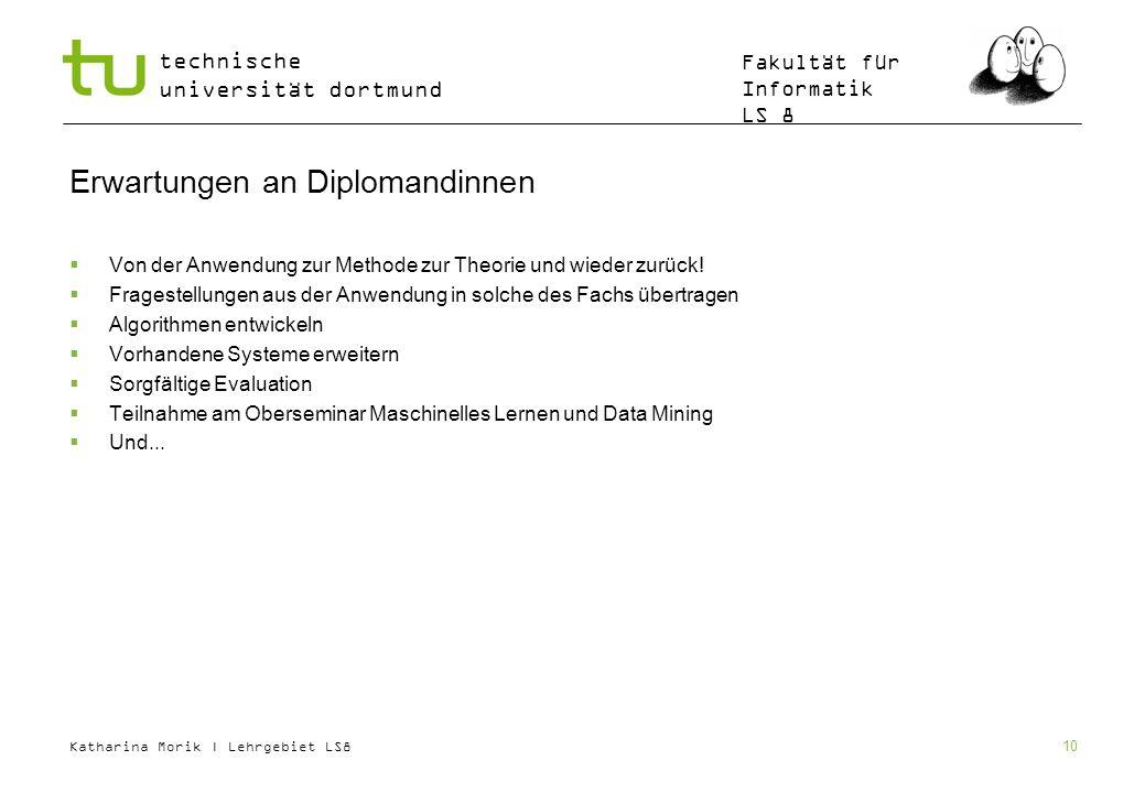 Katharina Morik | Lehrgebiet LS8 technische universität dortmund Fakultät für Informatik LS 8 10 Erwartungen an Diplomandinnen Von der Anwendung zur M