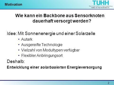 Institut für Nachrichtentechnik 2 Motivation Wie kann ein Backbone aus Sensorknoten dauerhaft versorgt werden? Idee: Mit Sonnenenergie und einer Solar