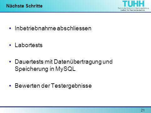 Institut für Nachrichtentechnik 21 Nächste Schritte Inbetriebnahme abschliessen Labortests Dauertests mit Datenübertragung und Speicherung in MySQL Be