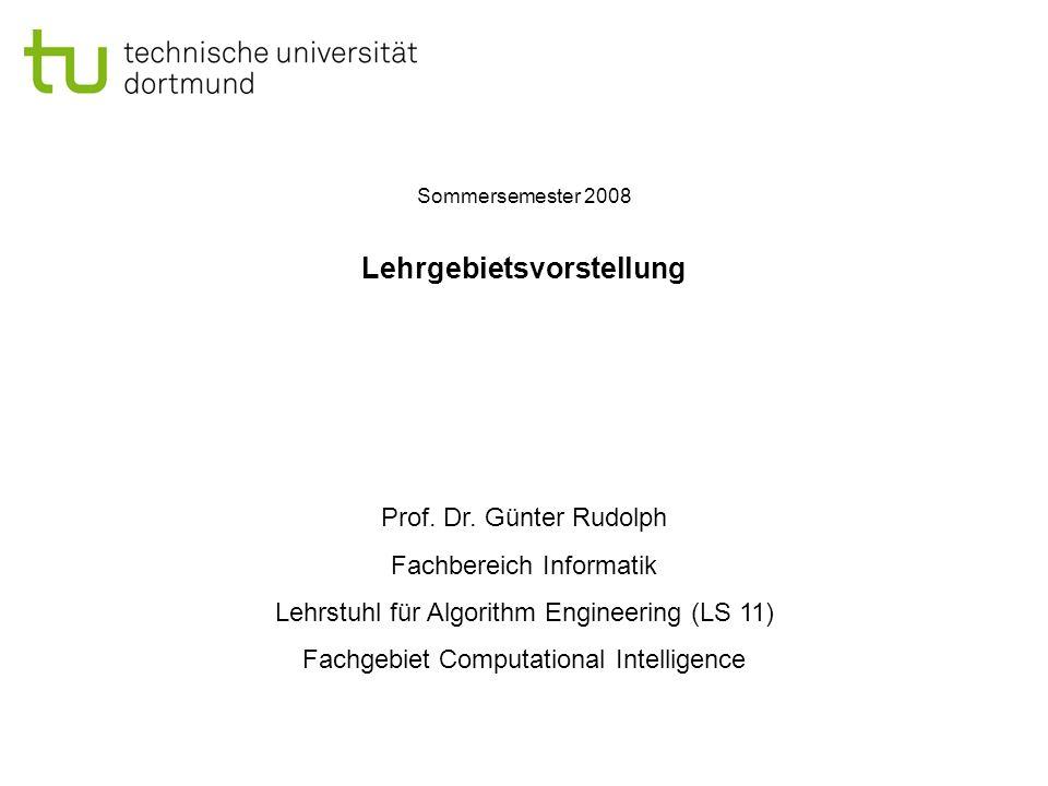 Lehrgebietsvorstellung Prof. Dr. Günter Rudolph Fachbereich Informatik Lehrstuhl für Algorithm Engineering (LS 11) Fachgebiet Computational Intelligen