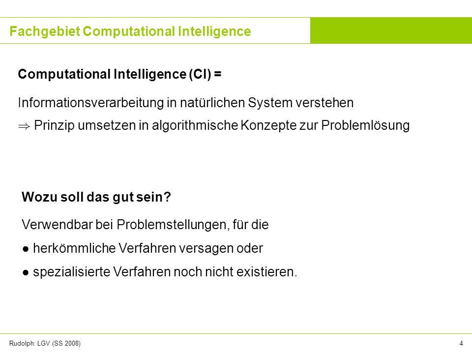 Rudolph: LGV (SS 2008)4 Fachgebiet Computational Intelligence Informationsverarbeitung in natürlichen System verstehen ) Prinzip umsetzen in algorithm