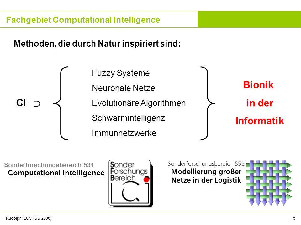 Rudolph: LGV (SS 2008)5 Fachgebiet Computational Intelligence Methoden, die durch Natur inspiriert sind: Fuzzy Systeme Neuronale Netze Evolutionäre Al