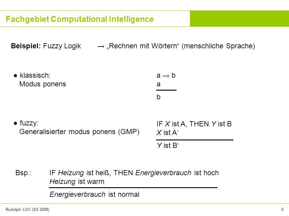 Rudolph: LGV (SS 2008)6 Fachgebiet Computational Intelligence Beispiel: Fuzzy Logik Rechnen mit Wörtern (menschliche Sprache) klassisch: Modus ponens