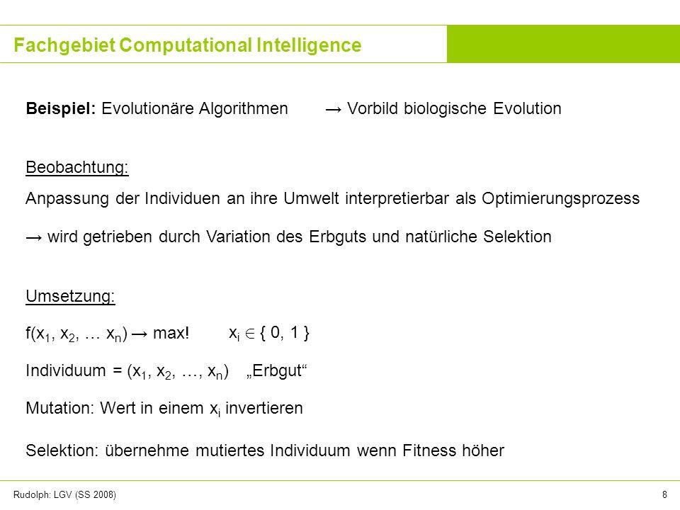 Rudolph: LGV (SS 2008)8 Fachgebiet Computational Intelligence Beispiel: Evolutionäre Algorithmen Vorbild biologische Evolution Beobachtung: Anpassung