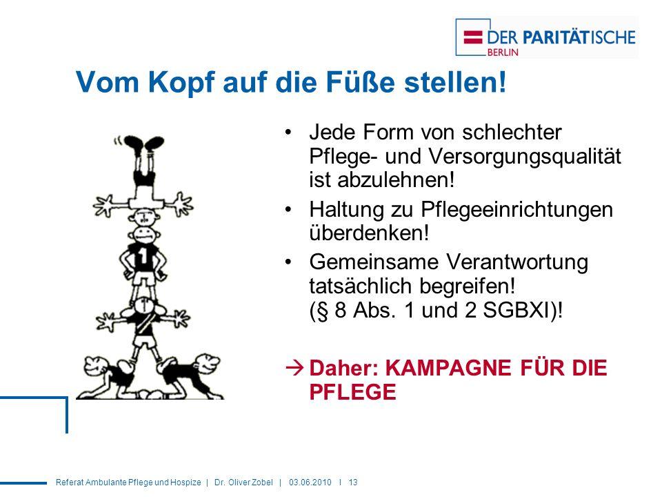 Referat Ambulante Pflege und Hospize | Dr. Oliver Zobel | 03.06.2010 I 13 Vom Kopf auf die Füße stellen! Jede Form von schlechter Pflege- und Versorgu