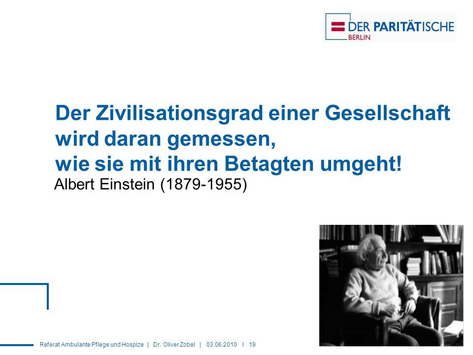 Referat Ambulante Pflege und Hospize | Dr. Oliver Zobel | 03.06.2010 I 19 Der Zivilisationsgrad einer Gesellschaft wird daran gemessen, wie sie mit ih