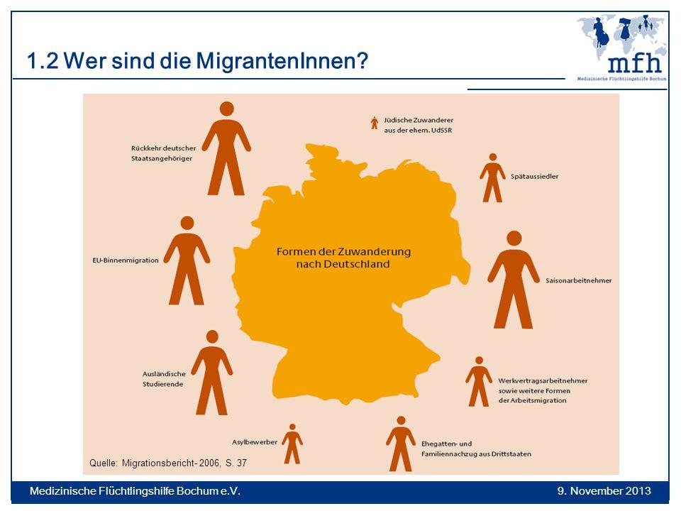 1.2 Wer sind die MigrantenInnen? Quelle: Migrationsbericht- 2006, S. 37 9. November 2013 Medizinische Flüchtlingshilfe Bochum e.V.