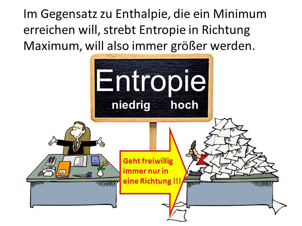 Im Gegensatz zu Enthalpie, die ein Minimum erreichen will, strebt Entropie in Richtung Maximum, will also immer größer werden. Entropie niedrig hoch G