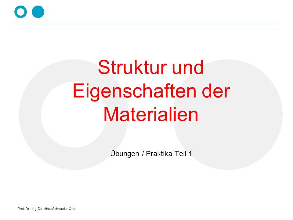 Prof. Dr.-Ing. Dorothee Schroeder-Obst Struktur und Eigenschaften der Materialien Übungen / Praktika Teil 1