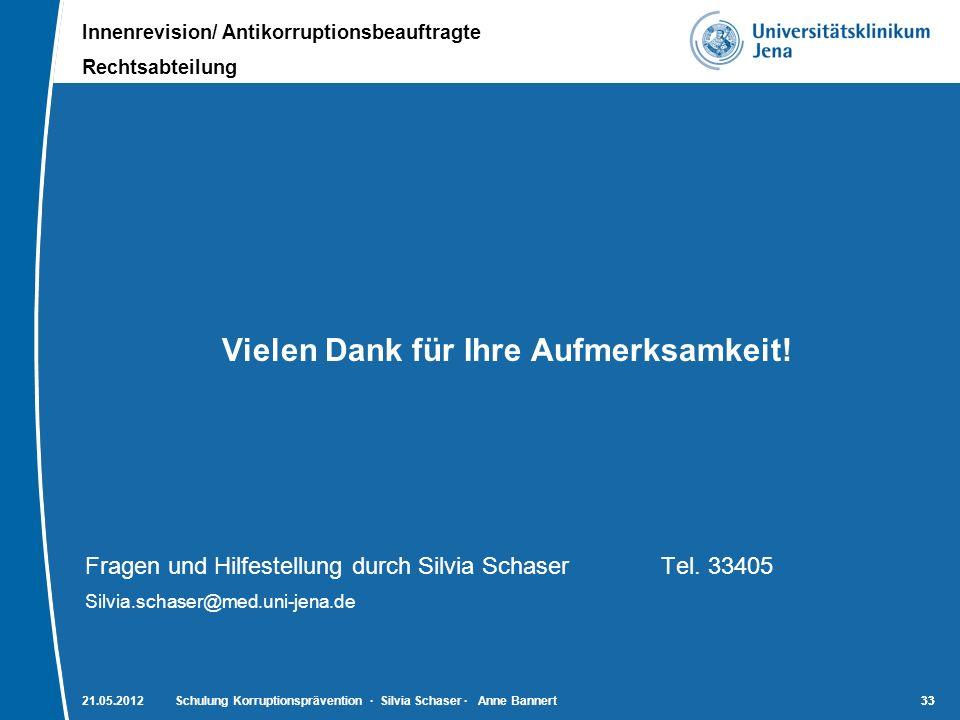 Innenrevision/ Antikorruptionsbeauftragte Rechtsabteilung 33 Vielen Dank für Ihre Aufmerksamkeit! Fragen und Hilfestellung durch Silvia SchaserTel. 33