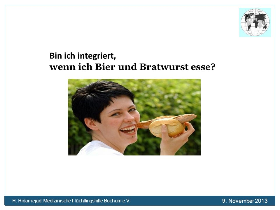 Bin ich integriert, wenn ich Bier und Bratwurst esse? H. Hidarnejad, Medizinische Flüchtlingshilfe Bochum e.V. 9. November 2013