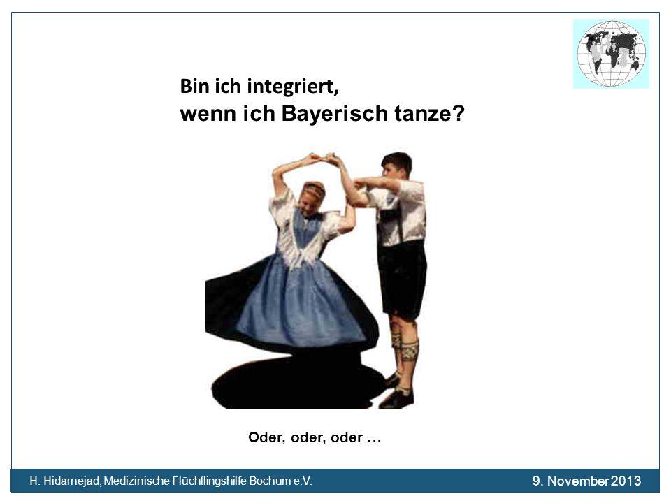 Bin ich integriert, wenn ich Bayerisch tanze? Oder, oder, oder … H. Hidarnejad, Medizinische Flüchtlingshilfe Bochum e.V. 9. November 2013