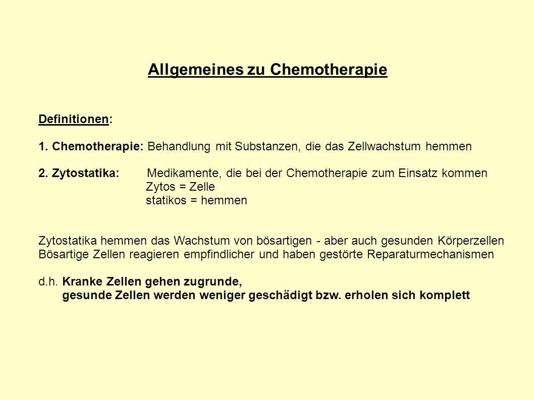 Allgemeines zu Chemotherapie Definitionen: 1. Chemotherapie: Behandlung mit Substanzen, die das Zellwachstum hemmen 2. Zytostatika: Medikamente, die b