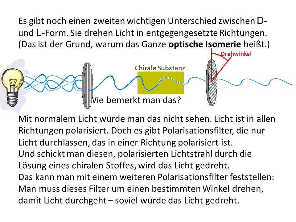 Es gibt noch einen zweiten wichtigen Unterschied zwischen D- und L- Form. Sie drehen Licht in entgegengesetzte Richtungen. (Das ist der Grund, warum d