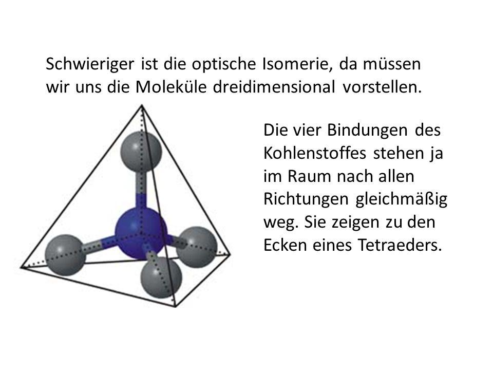 Schwieriger ist die optische Isomerie, da müssen wir uns die Moleküle dreidimensional vorstellen. Die vier Bindungen des Kohlenstoffes stehen ja im Ra