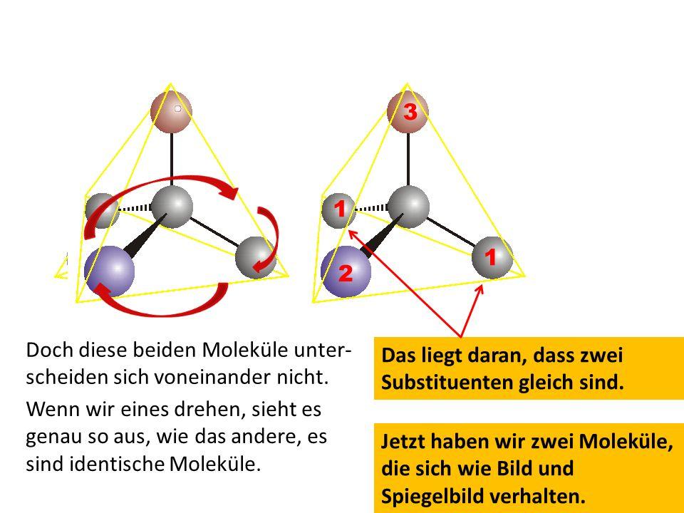 Jetzt haben wir zwei Moleküle, die sich wie Bild und Spiegelbild verhalten. Doch diese beiden Moleküle unter- scheiden sich voneinander nicht. Wenn wi