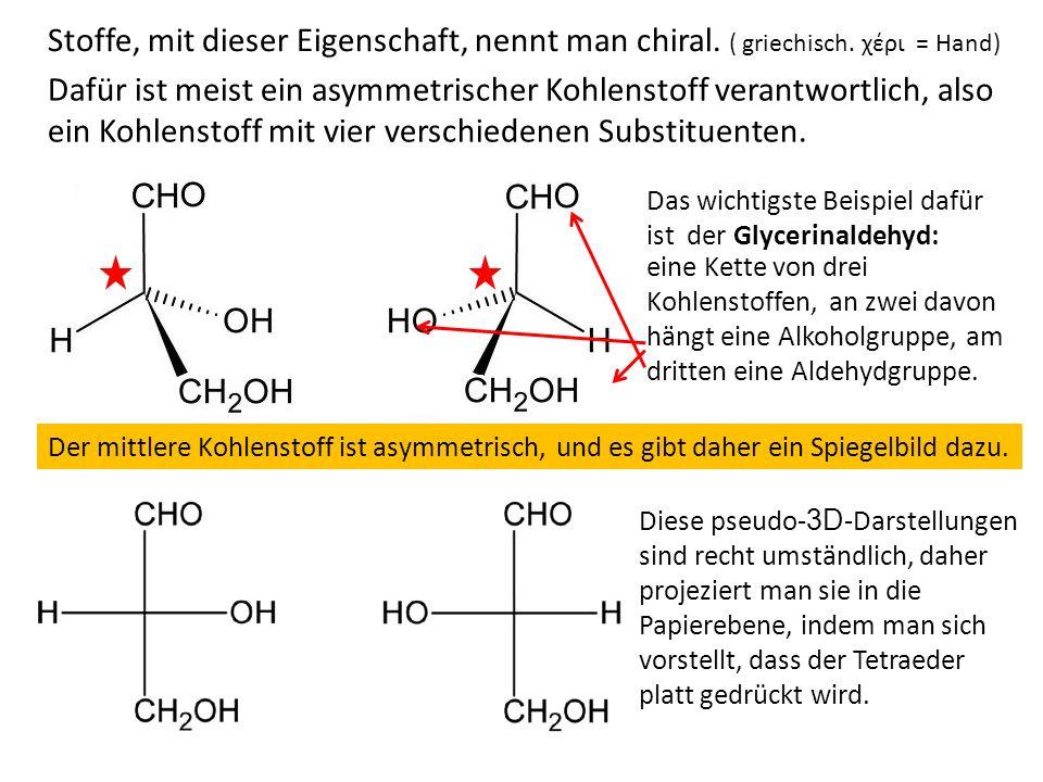 Stoffe, mit dieser Eigenschaft, nennt man chiral. ( griechisch. χέρι = Hand) Dafür ist meist ein asymmetrischer Kohlenstoff verantwortlich, also ein K