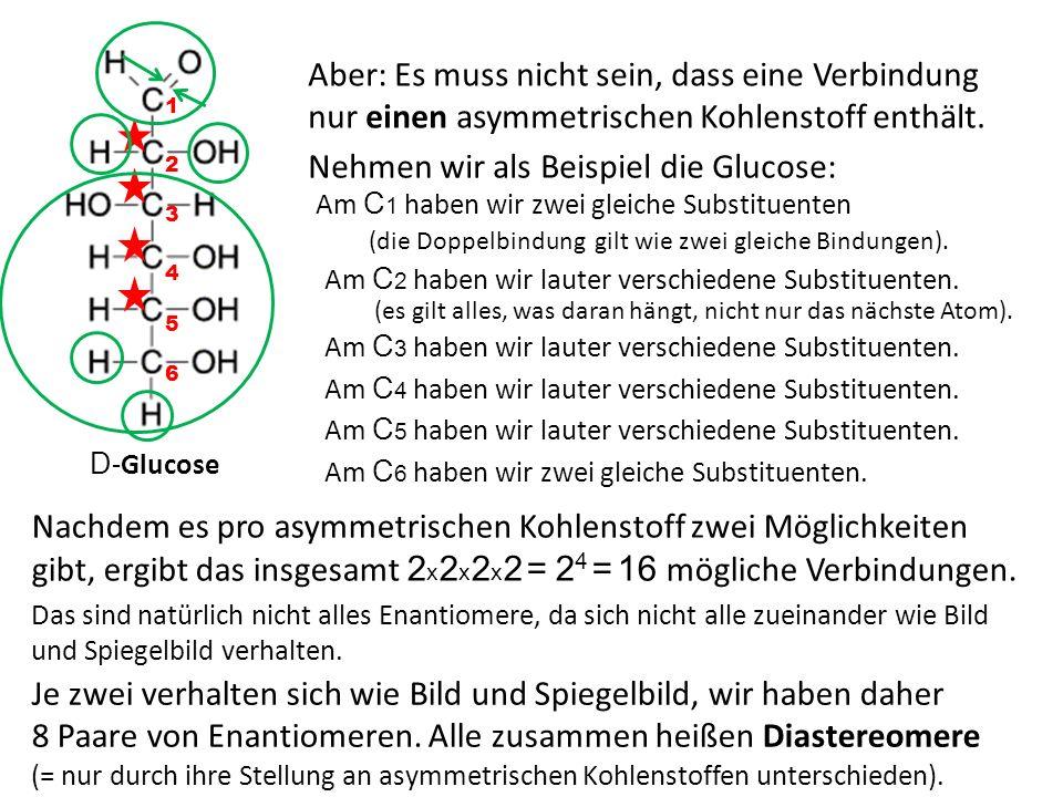 D -Glucose Aber: Es muss nicht sein, dass eine Verbindung nur einen asymmetrischen Kohlenstoff enthält. Nehmen wir als Beispiel die Glucose: Am C 1 ha