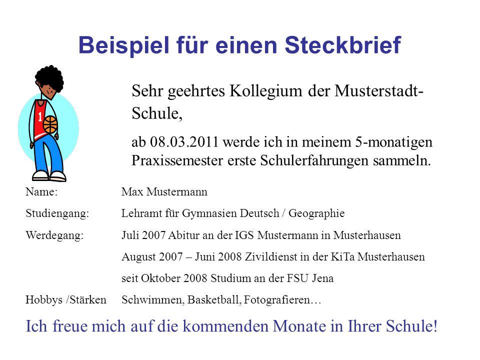 Beispiel für einen Steckbrief Sehr geehrtes Kollegium der Musterstadt- Schule, ab 08.03.2011 werde ich in meinem 5-monatigen Praxissemester erste Schu