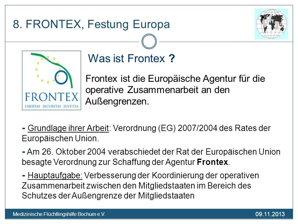 09.11.2013 Medizinische Flüchtlingshilfe Bochum e.V. 8. FRONTEX, Festung Europa Was ist Frontex ? Frontex ist die Europäische Agentur für die operativ