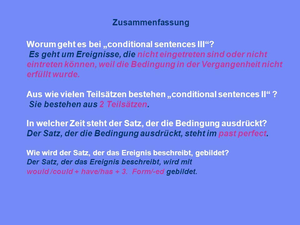 Zusammenfassung Worum geht es bei conditional sentences III? Es geht um Ereignisse, die nicht eingetreten sind oder nicht eintreten können, weil die B