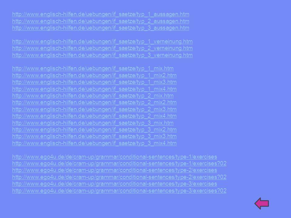 http://www.ego4u.de/de/cram-up/grammar/conditional-sentences/exercises http://www.englisch-hilfen.de/uebungen/if_saetze/zuordnen.htm http://www.ego4u.de/de/cram-up/grammar/conditional-sentences/exercises?02 http://www.ego4u.de/de/cram-up/grammar/conditional-sentences/exercises?03 http://www.ego4u.de/de/cram-up/grammar/conditional-sentences/exercises?04 http://www.englisch-hilfen.de/uebungen/if_saetze/erkennen.htm http://www.englisch-hilfen.de/uebungen/if_saetze/erkennen2.htm http://www.ego4u.de/de/cram-up/grammar/conditional-sentences/exercises?05 http://www.ego4u.de/de/cram-up/grammar/conditional-sentences/exercises?06