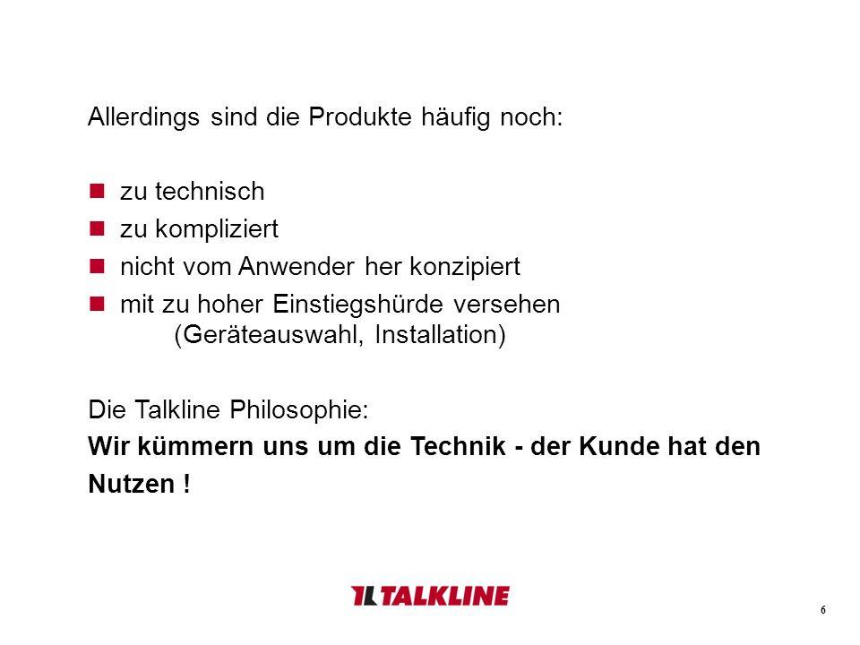 6 Allerdings sind die Produkte häufig noch: zu technisch zu kompliziert nicht vom Anwender her konzipiert mit zu hoher Einstiegshürde versehen (Geräteauswahl, Installation) Die Talkline Philosophie: Wir kümmern uns um die Technik - der Kunde hat den Nutzen !