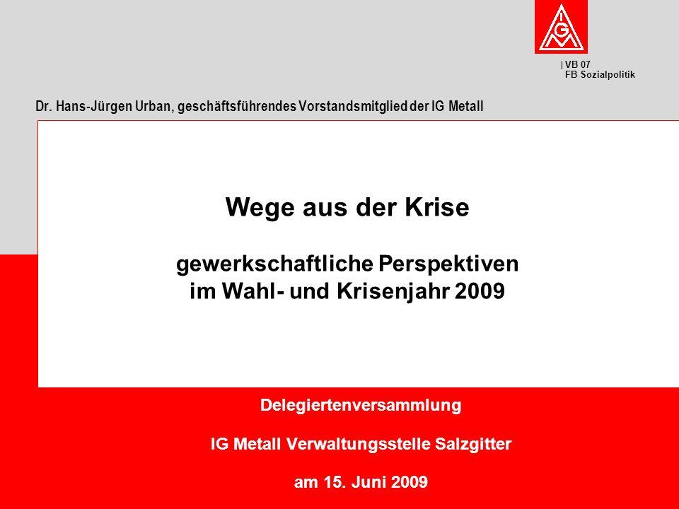 VB 07 FB Sozialpolitik Delegiertenversammlung IG Metall Verwaltungsstelle Salzgitter am 15. Juni 2009 Wege aus der Krise gewerkschaftliche Perspektive