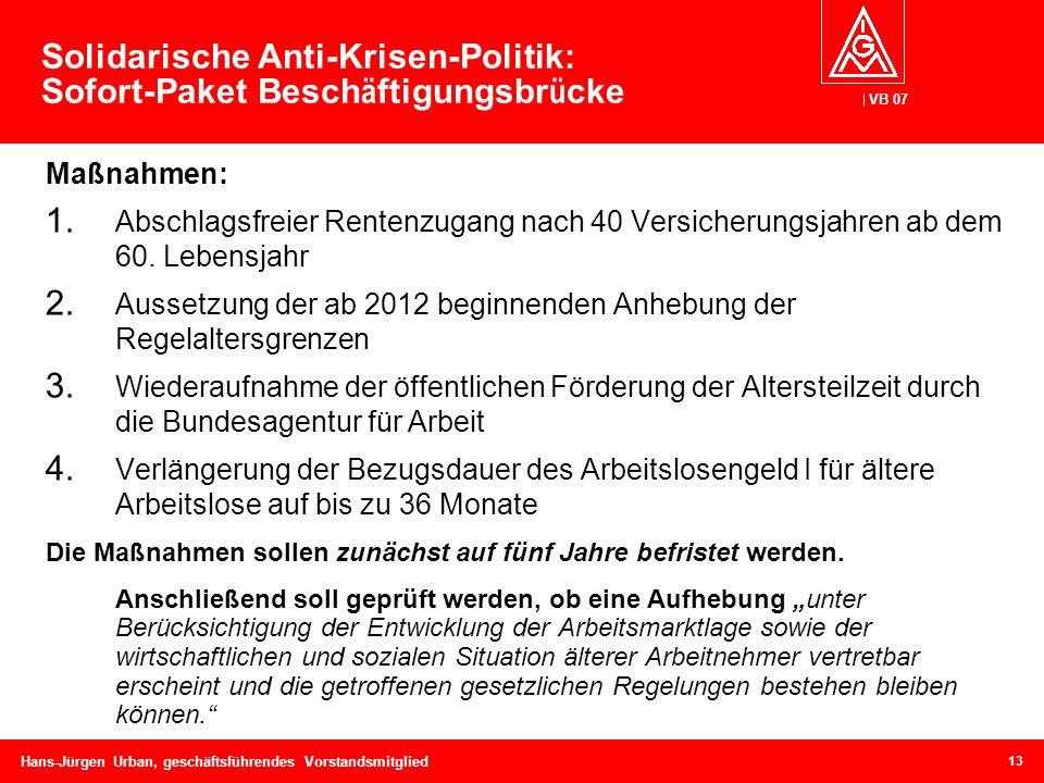 VB 07 Hans-Jürgen Urban, geschäftsführendes Vorstandsmitglied Solidarische Anti-Krisen-Politik: Sofort-Paket Besch ä ftigungsbr ü cke Maßnahmen: 1. Ab