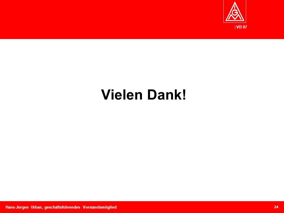 VB 07 Hans-Jürgen Urban, geschäftsführendes Vorstandsmitglied Vielen Dank! 24