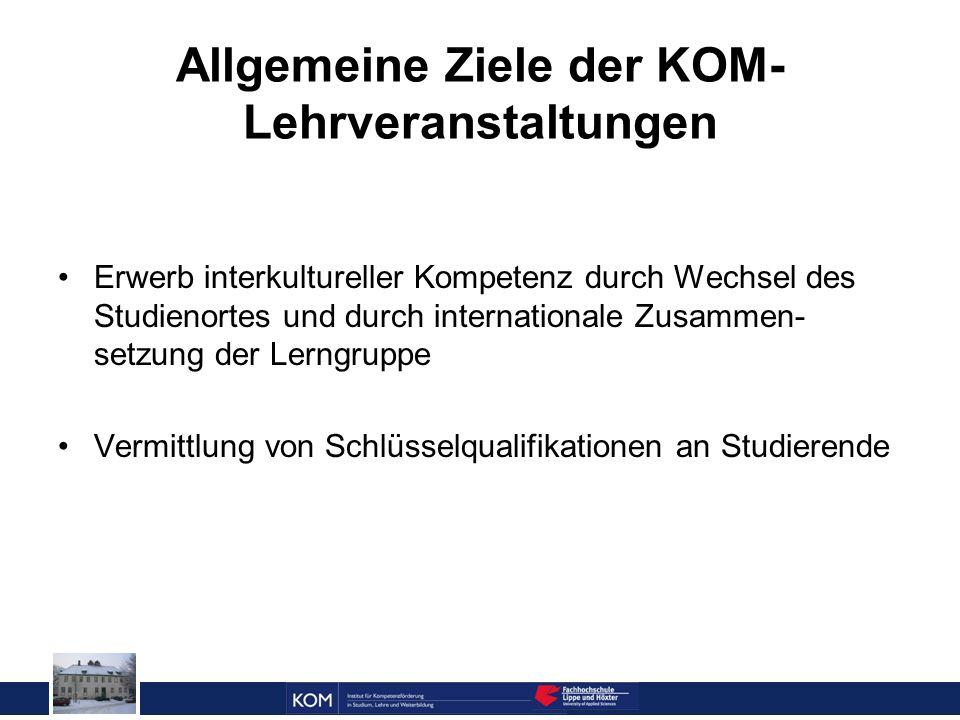 Allgemeine Ziele der KOM- Lehrveranstaltungen Erwerb interkultureller Kompetenz durch Wechsel des Studienortes und durch internationale Zusammen- setzung der Lerngruppe Vermittlung von Schlüsselqualifikationen an Studierende