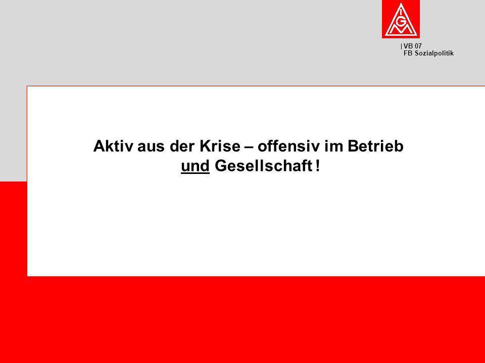VB 07 FB Sozialpolitik Aktiv aus der Krise – offensiv im Betrieb und Gesellschaft !