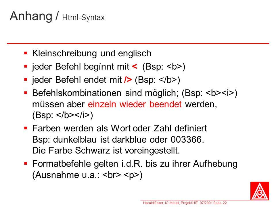 Harald Esker; IG Metall, Projekt HiT, 07/2001 Seite 22 Anhang / Html-Syntax Kleinschreibung und englisch jeder Befehl begínnt mit ) jeder Befehl endet
