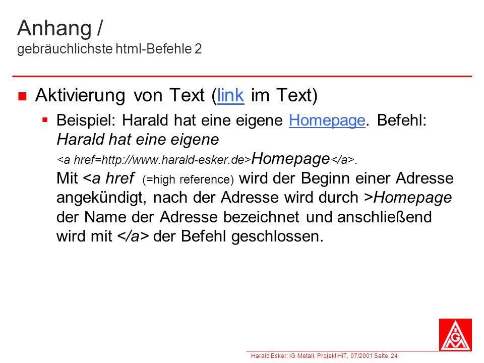 Harald Esker; IG Metall, Projekt HiT, 07/2001 Seite 24 Anhang / gebräuchlichste html-Befehle 2 Aktivierung von Text (link im Text) Beispiel: Harald ha