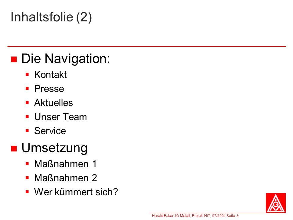 Harald Esker; IG Metall, Projekt HiT, 07/2001 Seite 3 Inhaltsfolie (2) Die Navigation: Kontakt Presse Aktuelles Unser Team Service Umsetzung Maßnahmen