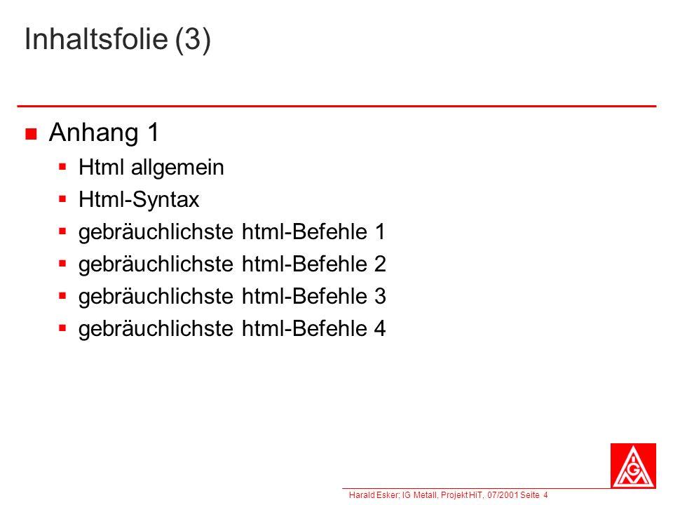 Harald Esker; IG Metall, Projekt HiT, 07/2001 Seite 4 Inhaltsfolie (3) Anhang 1 Html allgemein Html-Syntax gebräuchlichste html-Befehle 1 gebräuchlich