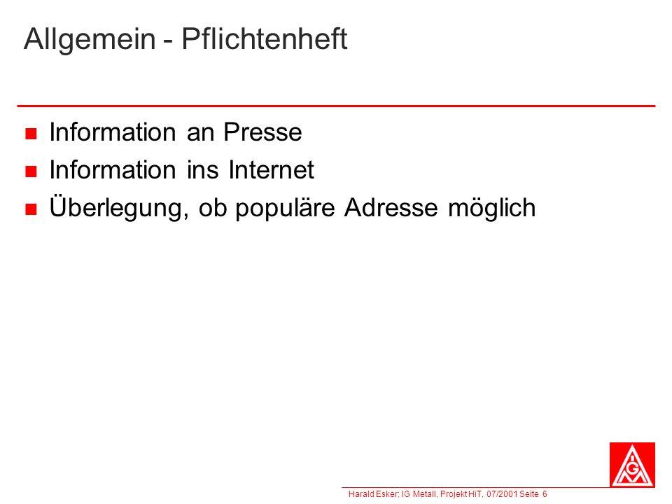 Harald Esker; IG Metall, Projekt HiT, 07/2001 Seite 6 Allgemein - Pflichtenheft Information an Presse Information ins Internet Überlegung, ob populäre