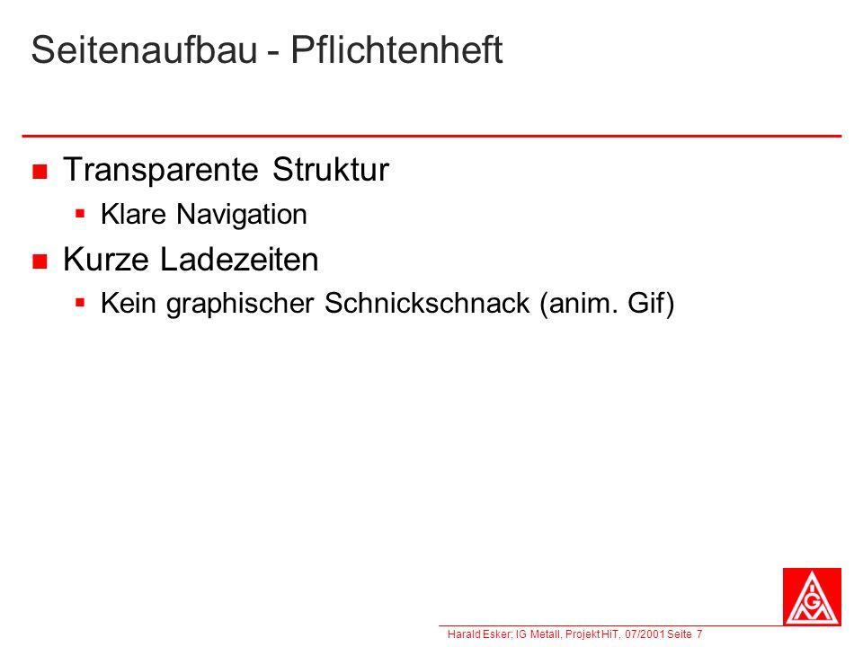Harald Esker; IG Metall, Projekt HiT, 07/2001 Seite 7 Seitenaufbau - Pflichtenheft Transparente Struktur Klare Navigation Kurze Ladezeiten Kein graphi