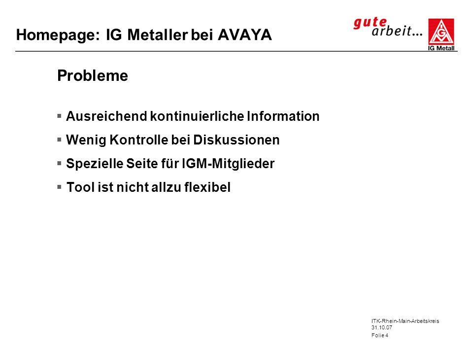 ITK-Rhein-Main-Arbeitskreis 31.10.07 Folie 4 Homepage: IG Metaller bei AVAYA Probleme Ausreichend kontinuierliche Information Wenig Kontrolle bei Disk