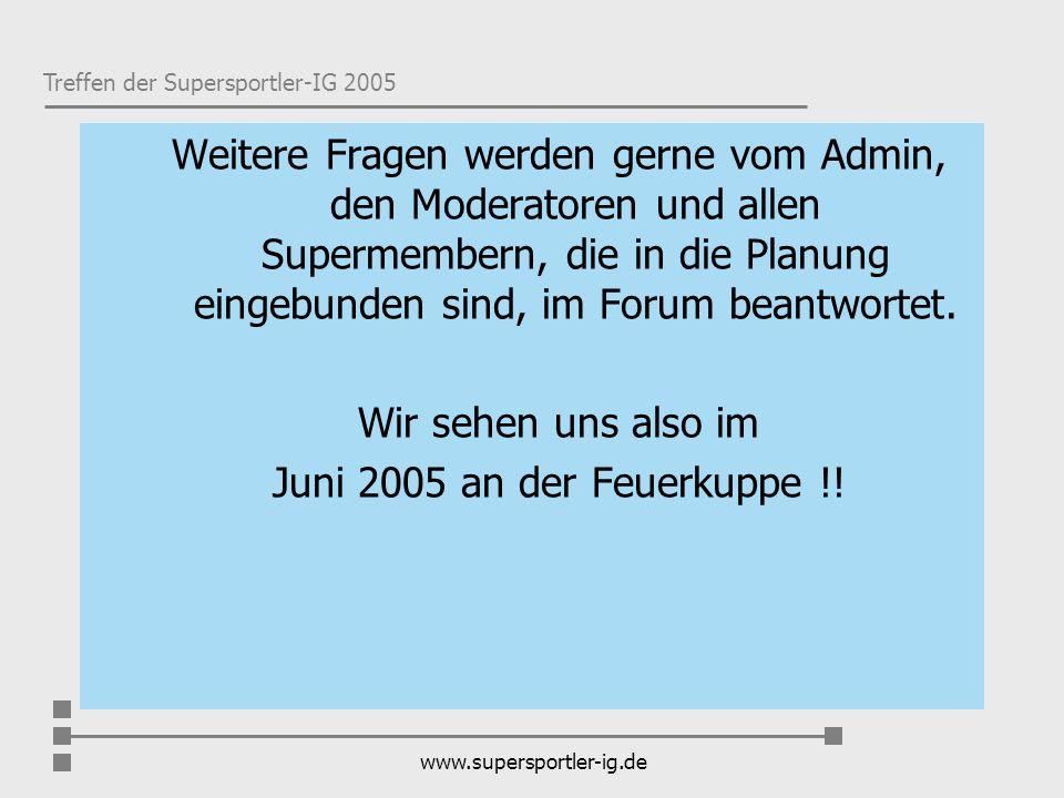 Treffen der Supersportler-IG 2005 www.supersportler-ig.de Weitere Fragen werden gerne vom Admin, den Moderatoren und allen Supermembern, die in die Pl
