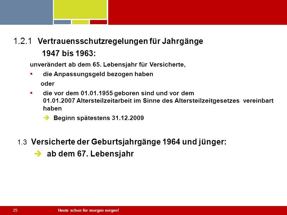 Heute schon für morgen sorgen! 25 1.3 Versicherte der Geburtsjahrgänge 1964 und jünger: ab dem 67. Lebensjahr 1.2.1 Vertrauensschutzregelungen für Jah
