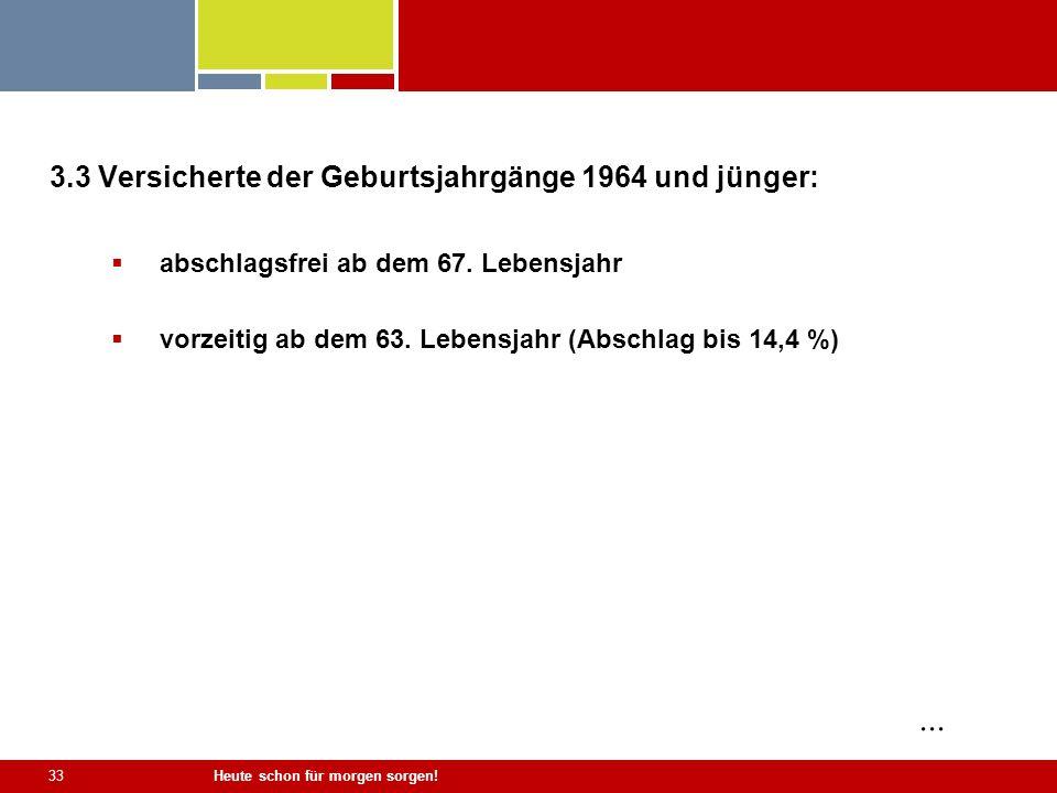 Heute schon für morgen sorgen! 33 3.3 Versicherte der Geburtsjahrgänge 1964 und jünger: abschlagsfrei ab dem 67. Lebensjahr vorzeitig ab dem 63. Leben