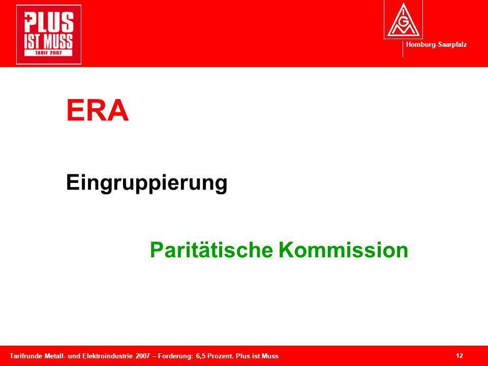 Homburg-Saarpfalz 12 Tarifrunde Metall- und Elektroindustrie 2007 – Forderung: 6,5 Prozent. Plus ist Muss ERA Eingruppierung Paritätische Kommission