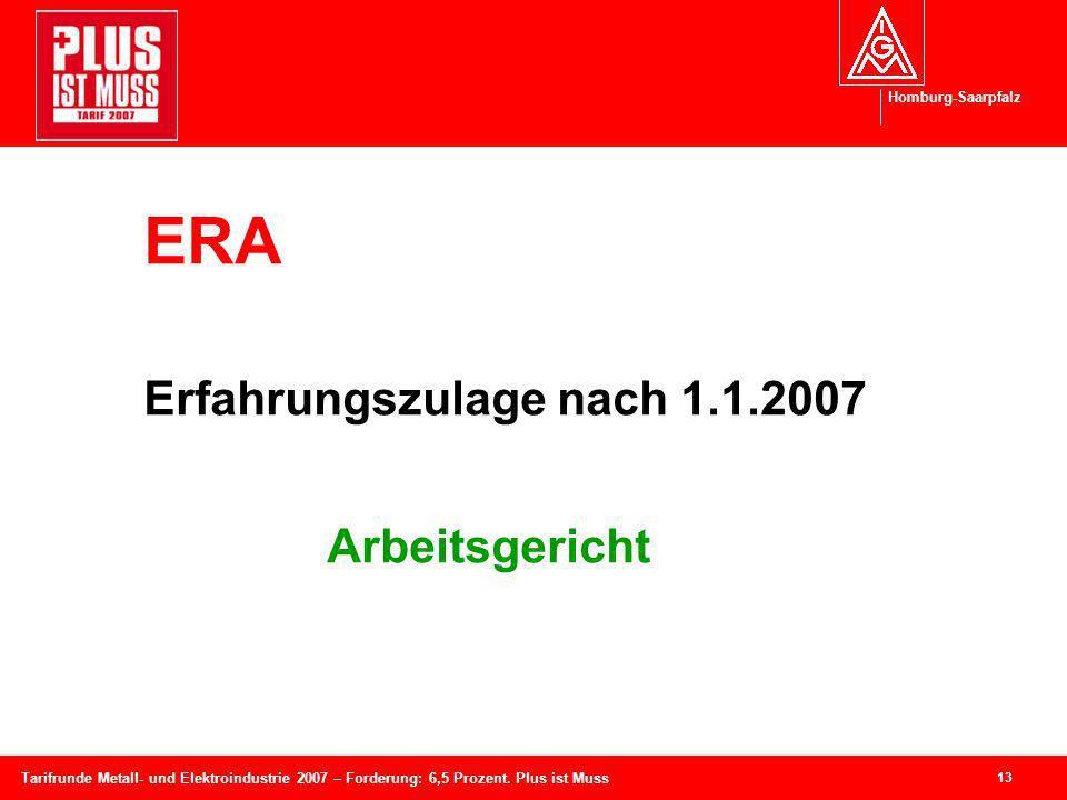 Homburg-Saarpfalz 13 Tarifrunde Metall- und Elektroindustrie 2007 – Forderung: 6,5 Prozent. Plus ist Muss ERA Erfahrungszulage nach 1.1.2007 Arbeitsge