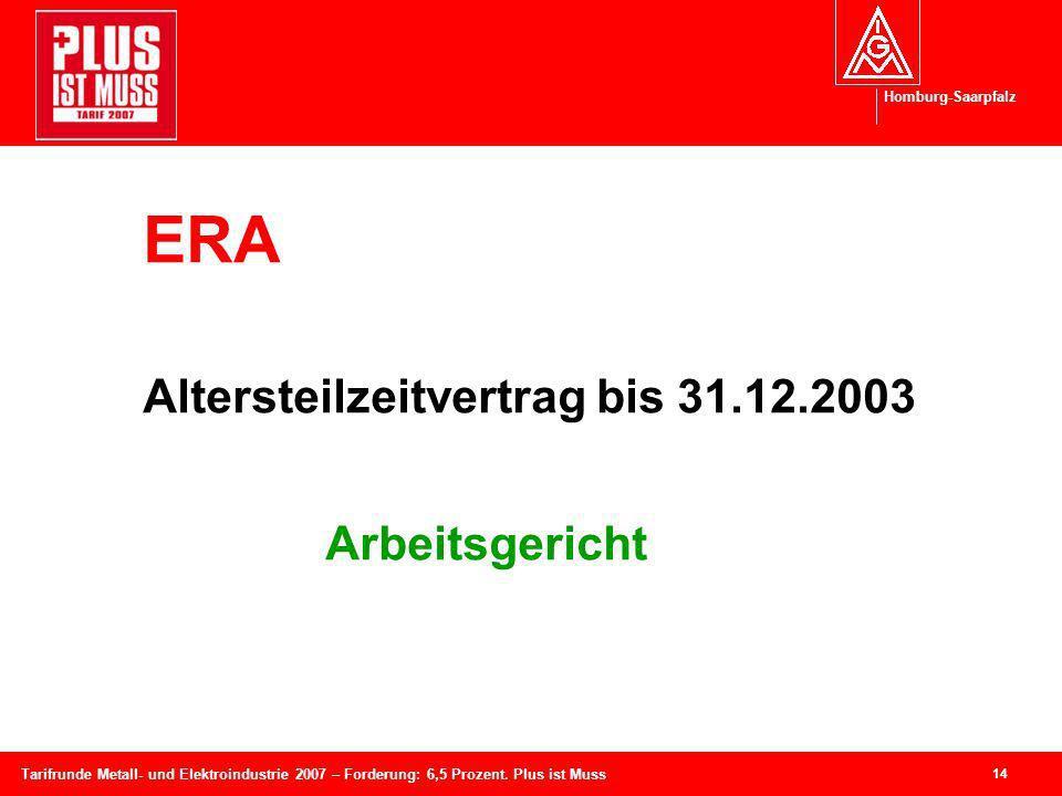 Homburg-Saarpfalz 14 Tarifrunde Metall- und Elektroindustrie 2007 – Forderung: 6,5 Prozent. Plus ist Muss ERA Altersteilzeitvertrag bis 31.12.2003 Arb
