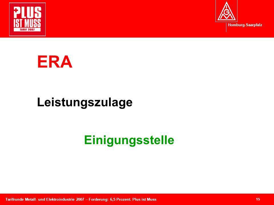 Homburg-Saarpfalz 15 Tarifrunde Metall- und Elektroindustrie 2007 – Forderung: 6,5 Prozent. Plus ist Muss ERA Leistungszulage Einigungsstelle