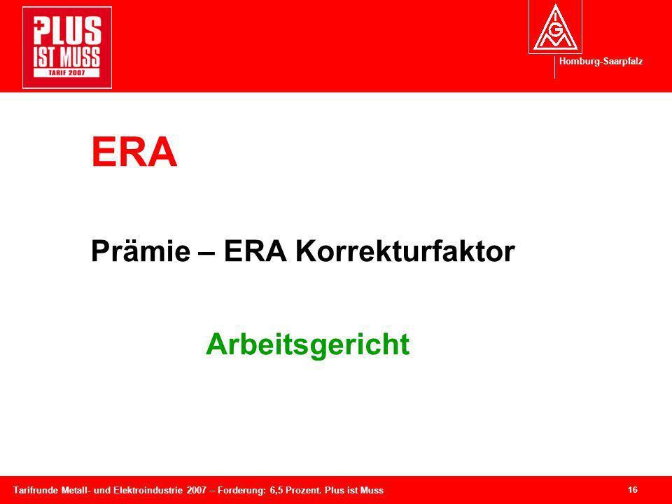 Homburg-Saarpfalz 16 Tarifrunde Metall- und Elektroindustrie 2007 – Forderung: 6,5 Prozent. Plus ist Muss ERA Prämie – ERA Korrekturfaktor Arbeitsgeri