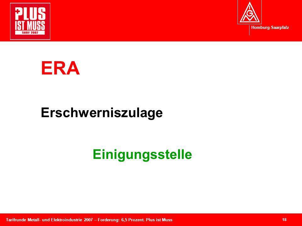 Homburg-Saarpfalz 18 Tarifrunde Metall- und Elektroindustrie 2007 – Forderung: 6,5 Prozent. Plus ist Muss ERA Erschwerniszulage Einigungsstelle
