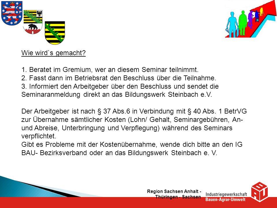 Region Sachsen Anhalt - Thüringen - Sachsen Wie wird`s gemacht? 1. Beratet im Gremium, wer an diesem Seminar teilnimmt. 2. Fasst dann im Betriebsrat d